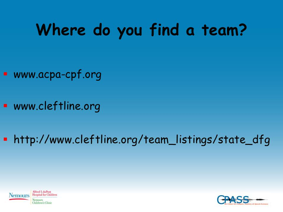 Where do you find a team?  www.acpa-cpf.org  www.cleftline.org  http://www.cleftline.org/team_listings/state_dfg