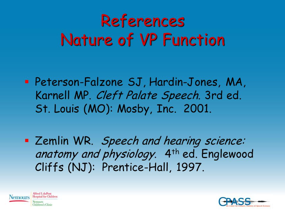 References Nature of VP Function  Peterson-Falzone SJ, Hardin-Jones, MA, Karnell MP. Cleft Palate Speech. 3rd ed. St. Louis (MO): Mosby, Inc. 2001. 