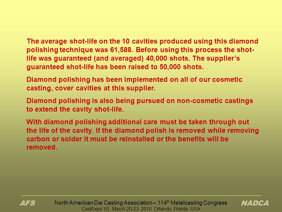 North American Die Casting Association – 114 th Metalcasting Congress CastExpo'10, March 20-23, 2010 Orlando, Florida USA The average shot-life on the 10 cavities produced using this diamond polishing technique was 61,588.