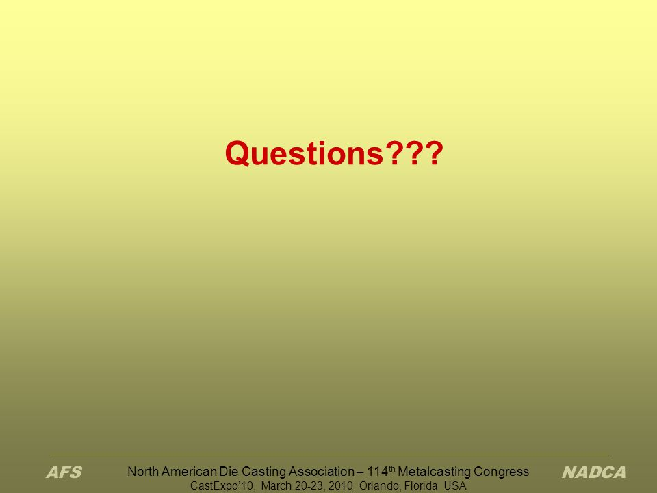 North American Die Casting Association – 114 th Metalcasting Congress CastExpo'10, March 20-23, 2010 Orlando, Florida USA Questions