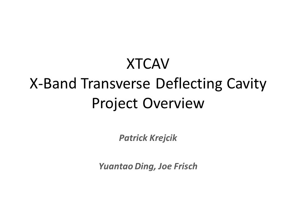 XTCAV X-Band Transverse Deflecting Cavity Project Overview Patrick Krejcik Yuantao Ding, Joe Frisch