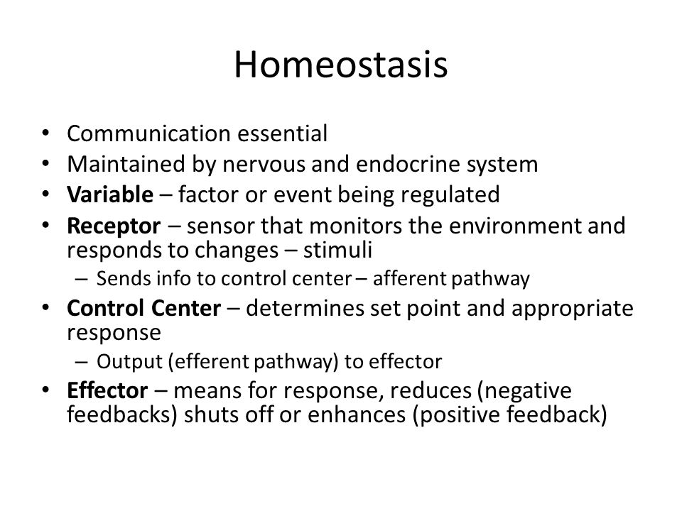 Homeostasis Communication essential Maintained by nervous and endocrine system Variable – factor or event being regulated Receptor – sensor that monit