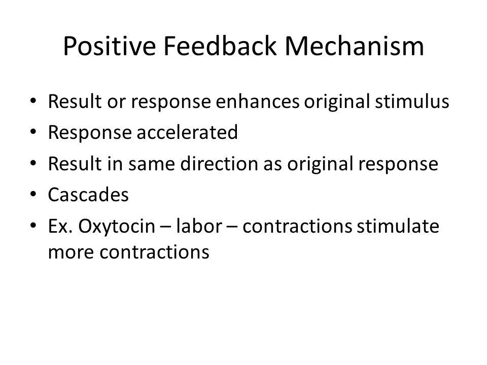 Positive Feedback Mechanism Result or response enhances original stimulus Response accelerated Result in same direction as original response Cascades