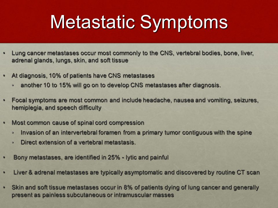Metastatic Symptoms Lung cancer metastases occur most commonly to the CNS, vertebral bodies, bone, liver, adrenal glands, lungs, skin, and soft tissue