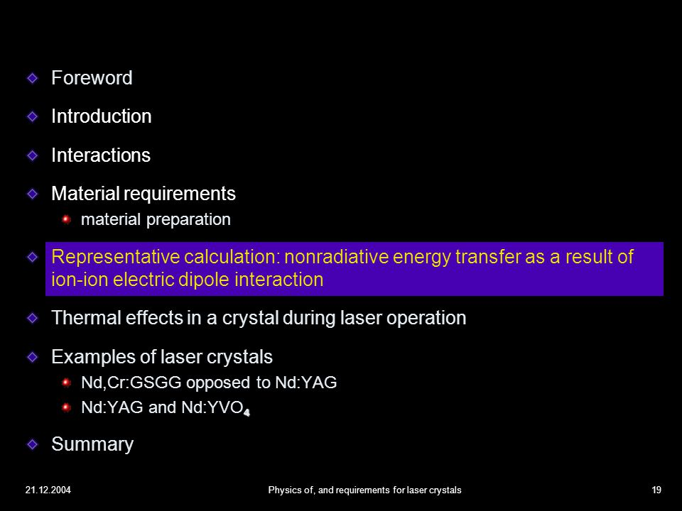 21.12.2004Physics of, and requirements for laser crystals19 Foreword Introduction Interactions Material requirements material preparation Representative calculation: nonradiative energy transfer as a result of ion-ion electric dipole interaction Thermal effects in a crystal during laser operation Examples of laser crystals Nd,Cr:GSGG opposed to Nd:YAG 4 Nd:YAG and Nd:YVO 4 Summary