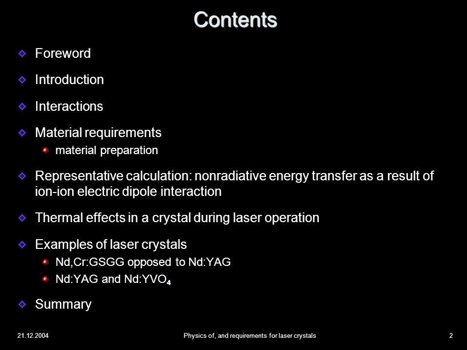 21.12.2004Physics of, and requirements for laser crystals23 Foreword Introduction Interactions Material requirements material preparation Representative calculation: nonradiative energy transfer as a result of ion-ion electric dipole interaction Thermal effects in a crystal during laser operation Examples of laser crystals Nd,Cr:GSGG opposed to Nd:YAG 4 Nd:YAG and Nd:YVO 4 Summary