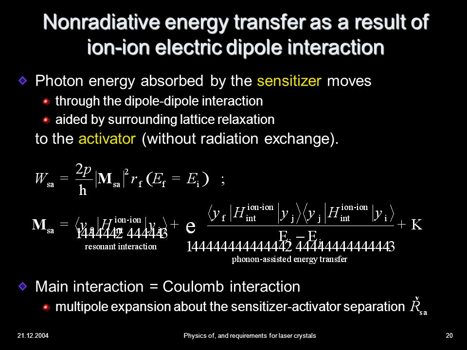 21.12.2004Physics of, and requirements for laser crystals20 Nonradiative energy transfer as a result of ion-ion electric dipole interaction Photon energy absorbed by the sensitizer moves through the dipole-dipole interaction aided by surrounding lattice relaxation  to the activator (without radiation exchange).