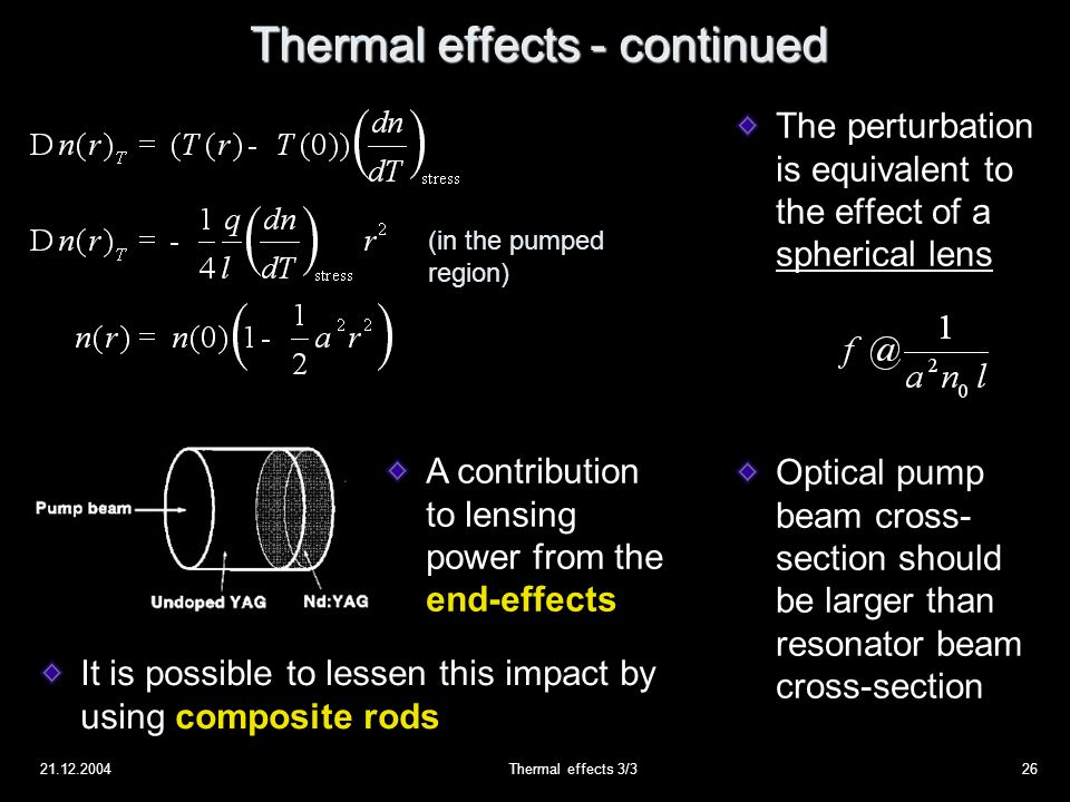 21.12.2004Thermal effects 3/326 Thermal effects - continued The perturbation is equivalent to the effect of a spherical lens Optical pump beam cross- section should be larger than resonator beam cross-section (in the pumped region) A contribution to lensing power from the end-effects It is possible to lessen this impact by using composite rods