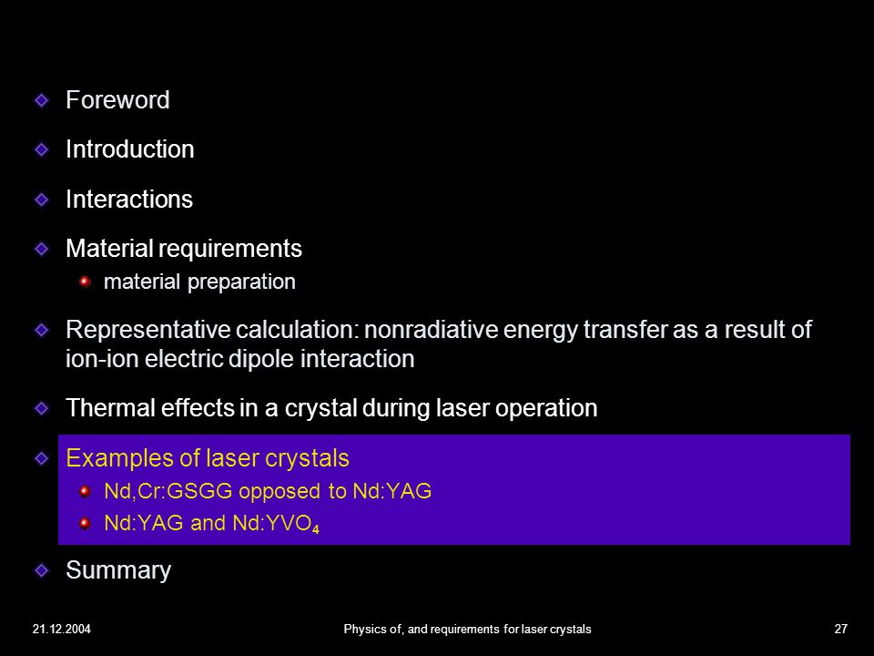 21.12.2004Physics of, and requirements for laser crystals27 Foreword Introduction Interactions Material requirements material preparation Representative calculation: nonradiative energy transfer as a result of ion-ion electric dipole interaction Thermal effects in a crystal during laser operation Examples of laser crystals Nd,Cr:GSGG opposed to Nd:YAG Nd:YAG and Nd:YVO 4 Summary