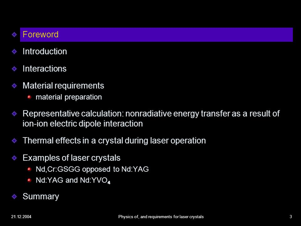 21.12.2004Physics of, and requirements for laser crystals14 Material requirements Material properties are determined by the properties of the host material, the properties of the optically active ions, and the mutual interaction between the host and the dopant ions The most fundamental requirement for a laser material is  that it can be easily and economically produced with high quality in large amounts and different sizes Stability with respect to local environmental changes such as temperature humidity stress thermal effects, thermal lensing It is possible to put 2 types of ions in the same host material nonradiative energy transfer from the sensitizers to the activators