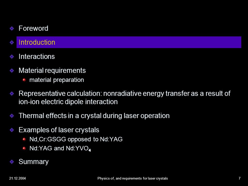 21.12.2004Physics of, and requirements for laser crystals7 Foreword Introduction Interactions Material requirements material preparation Representative calculation: nonradiative energy transfer as a result of ion-ion electric dipole interaction Thermal effects in a crystal during laser operation Examples of laser crystals Nd,Cr:GSGG opposed to Nd:YAG 4 Nd:YAG and Nd:YVO 4 Summary