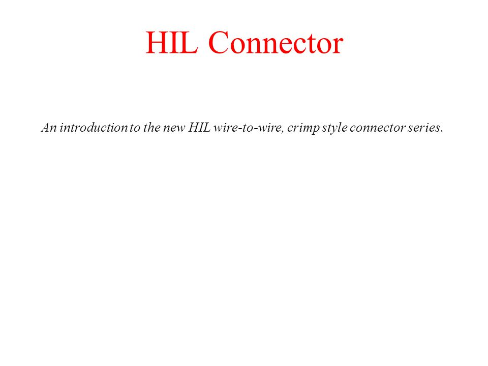 HIL Connector An introduction to the new HIL wire-to-wire, crimp style connector series.