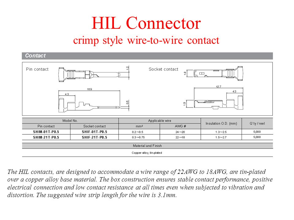 HIL Connector crimp style wire-to-wire contact The HIL contacts, are designed to accommodate a wire range of 22AWG to 18AWG, are tin-plated over a copper alloy base material.