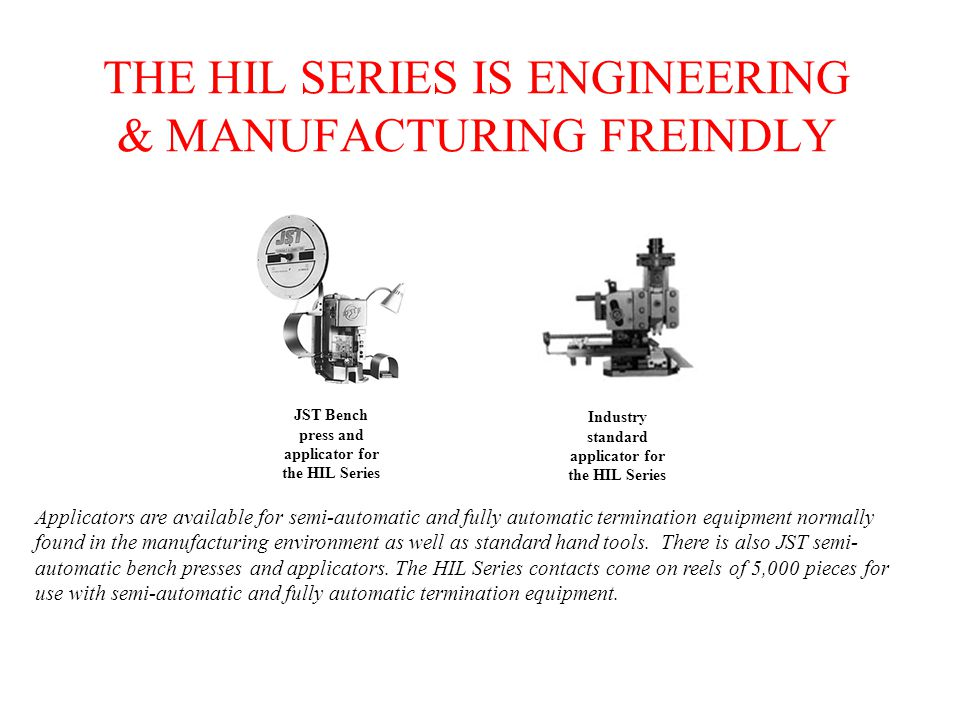 THE HIL SERIES IS ENGINEERING & MANUFACTURING FREINDLY Applicators are available for semi-automatic and fully automatic termination equipment normally found in the manufacturing environment as well as standard hand tools.
