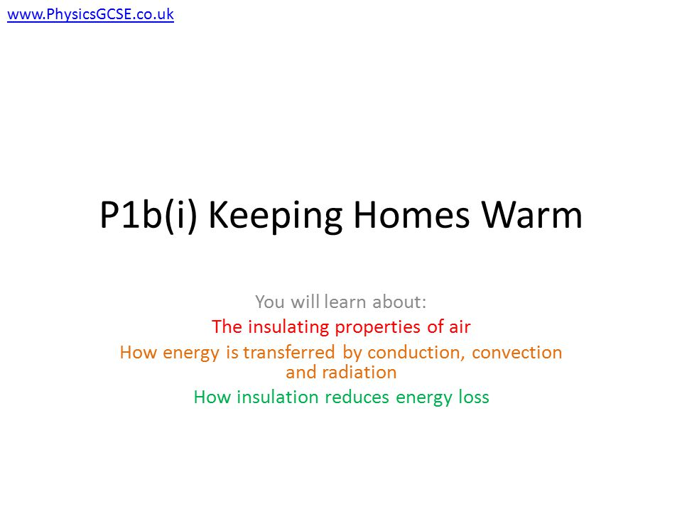 P1b(i) Keeping Homes Warm You will learn about: The insulating properties of air How energy is transferred by conduction, convection and radiation How insulation reduces energy loss www.PhysicsGCSE.co.uk