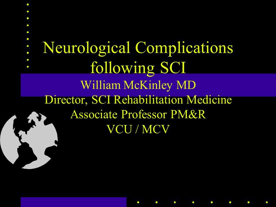 Neurological Complications following SCI William McKinley MD Director, SCI Rehabilitation Medicine Associate Professor PM&R VCU / MCV