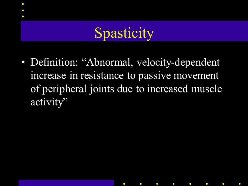 Spasticity Definition: Abnormal, velocity-dependent increase in resistance to passive movement of peripheral joints due to increased muscle activity