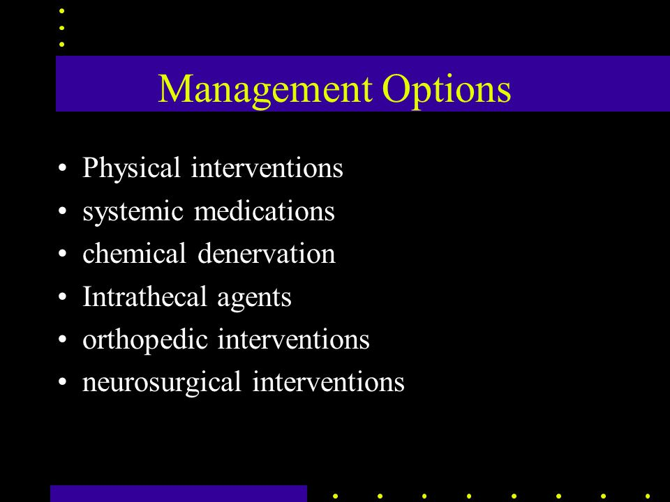 Management Options Physical interventions systemic medications chemical denervation Intrathecal agents orthopedic interventions neurosurgical interventions