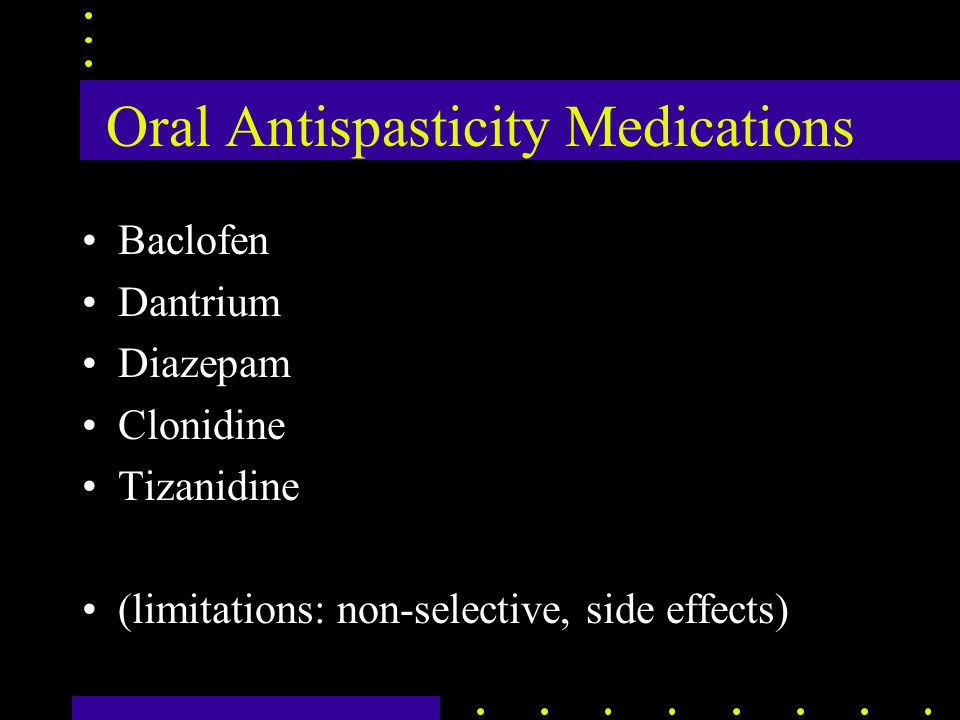 Oral Antispasticity Medications Baclofen Dantrium Diazepam Clonidine Tizanidine (limitations: non-selective, side effects)