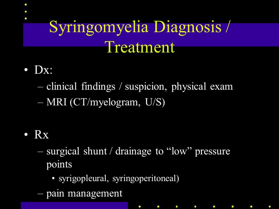 Syringomyelia Diagnosis / Treatment Dx: –clinical findings / suspicion, physical exam –MRI (CT/myelogram, U/S) Rx –surgical shunt / drainage to low pressure points syrigopleural, syringoperitoneal) –pain management