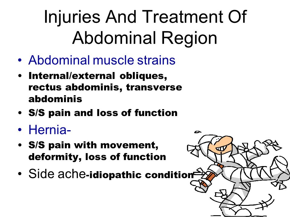 Injuries And Treatment Of Abdominal Region Abdominal muscle strains Internal/external obliques, rectus abdominis, transverse abdominis S/S pain and loss of function Hernia- S/S pain with movement, deformity, loss of function Side ache -idiopathic condition