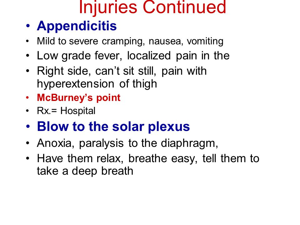 Injuries Continued Appendicitis Mild to severe cramping, nausea, vomiting Low grade fever, localized pain in the Right side, can't sit still, pain with hyperextension of thigh McBurney's point Rx.= Hospital Blow to the solar plexus Anoxia, paralysis to the diaphragm, Have them relax, breathe easy, tell them to take a deep breath