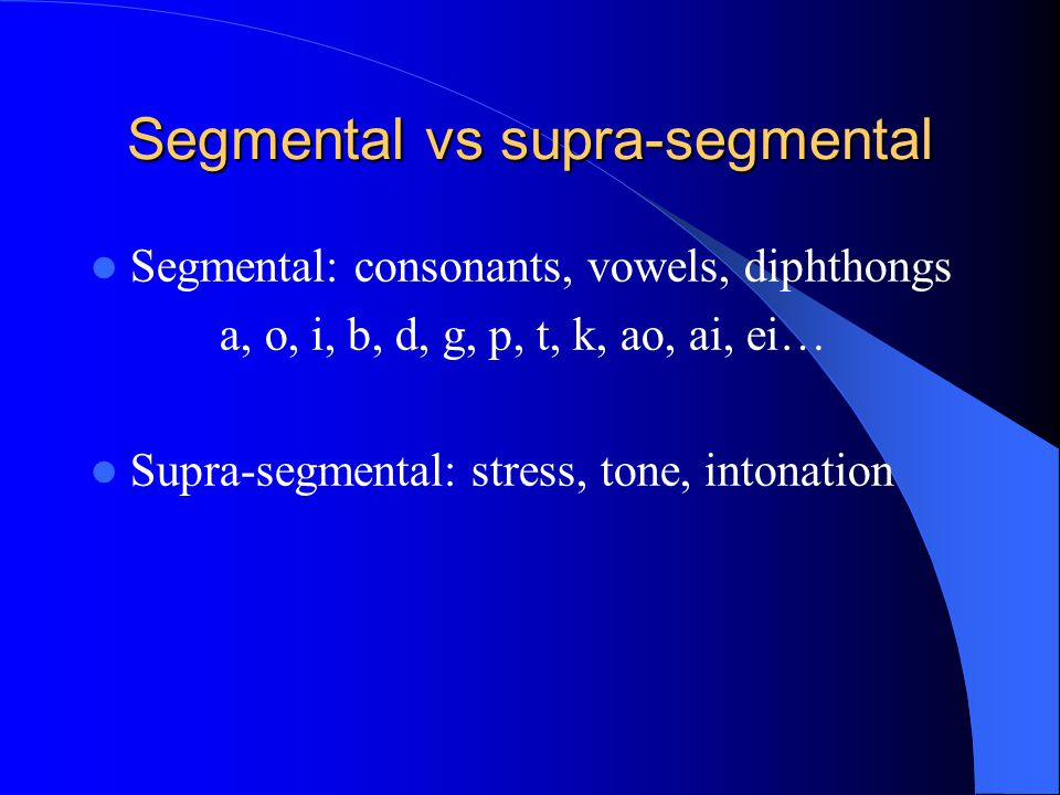 Segmental vs supra-segmental Segmental: consonants, vowels, diphthongs a, o, i, b, d, g, p, t, k, ao, ai, ei… Supra-segmental: stress, tone, intonatio
