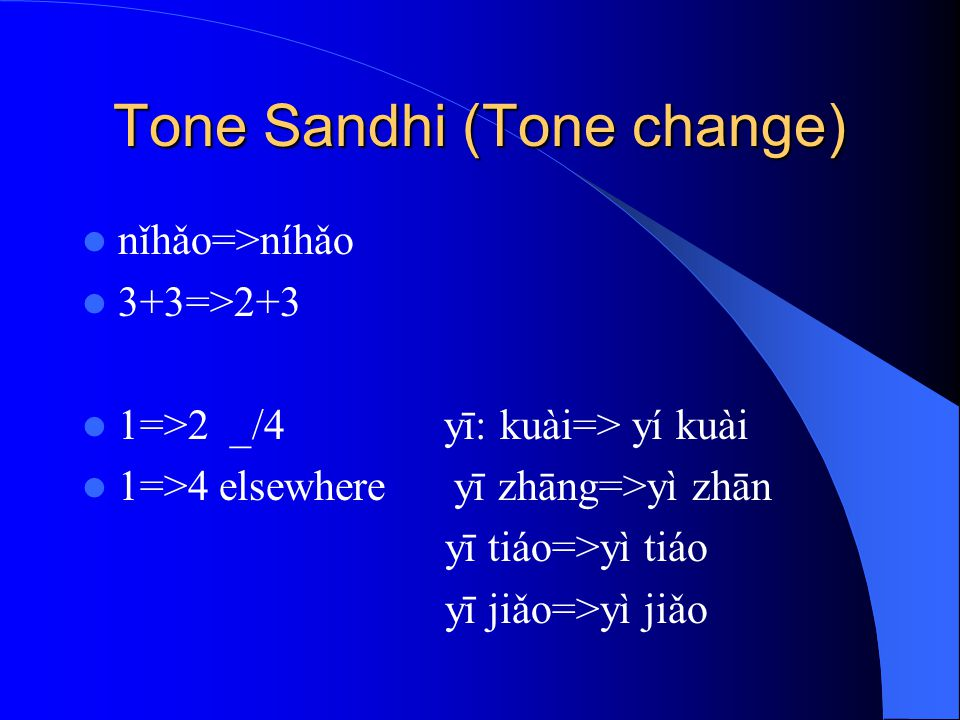Tone Sandhi (Tone change) nǐhǎo=>níhǎo 3+3=>2+3 1=>2 _/4 yī: kuài=> yí kuài 1=>4 elsewhere yī zhāng=>yì zhān yī tiáo=>yì tiáo yī jiǎo=>yì jiǎo