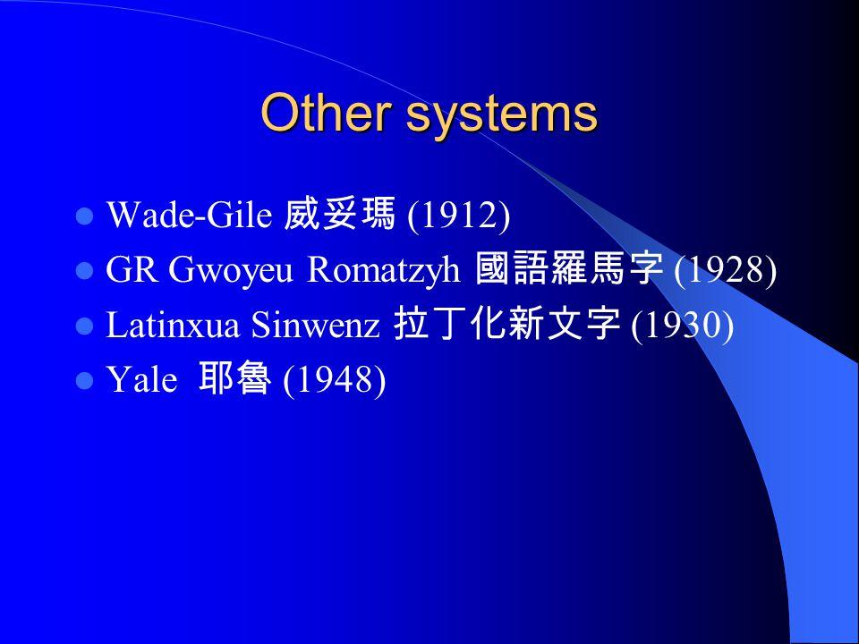 Other systems Wade-Gile 威妥瑪 (1912) GR Gwoyeu Romatzyh 國語羅馬字 (1928) Latinxua Sinwenz 拉丁化新文字 (1930) Yale 耶魯 (1948)