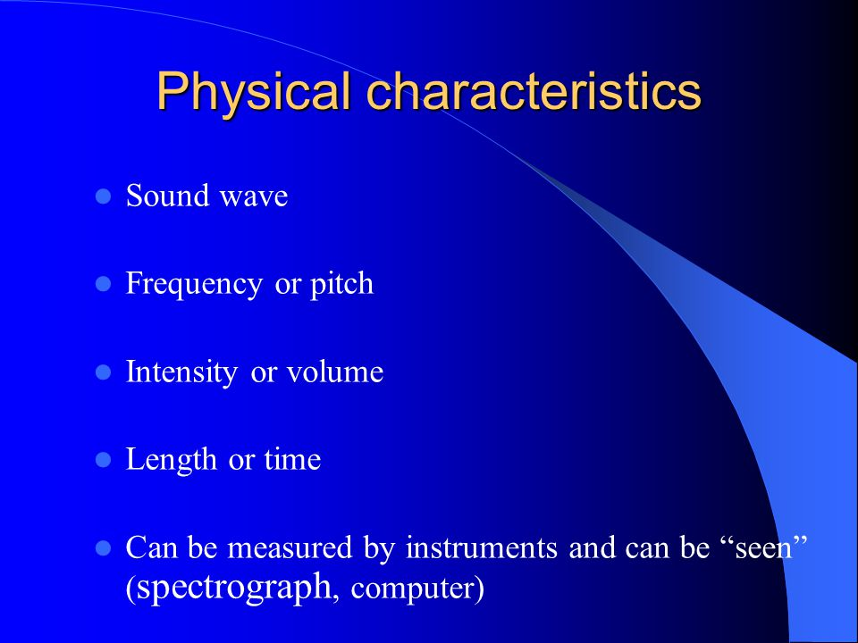 """Physical characteristics Sound wave Frequency or pitch Intensity or volume Length or time Can be measured by instruments and can be """"seen"""" ( spectrogr"""