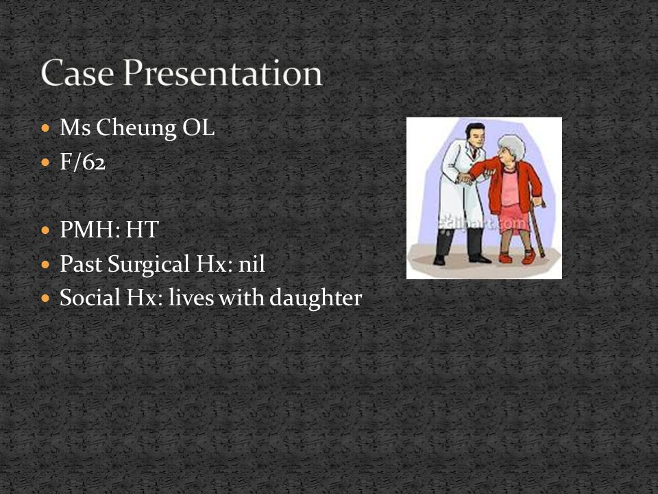 Ms Cheung OL F/62 PMH: HT Past Surgical Hx: nil Social Hx: lives with daughter