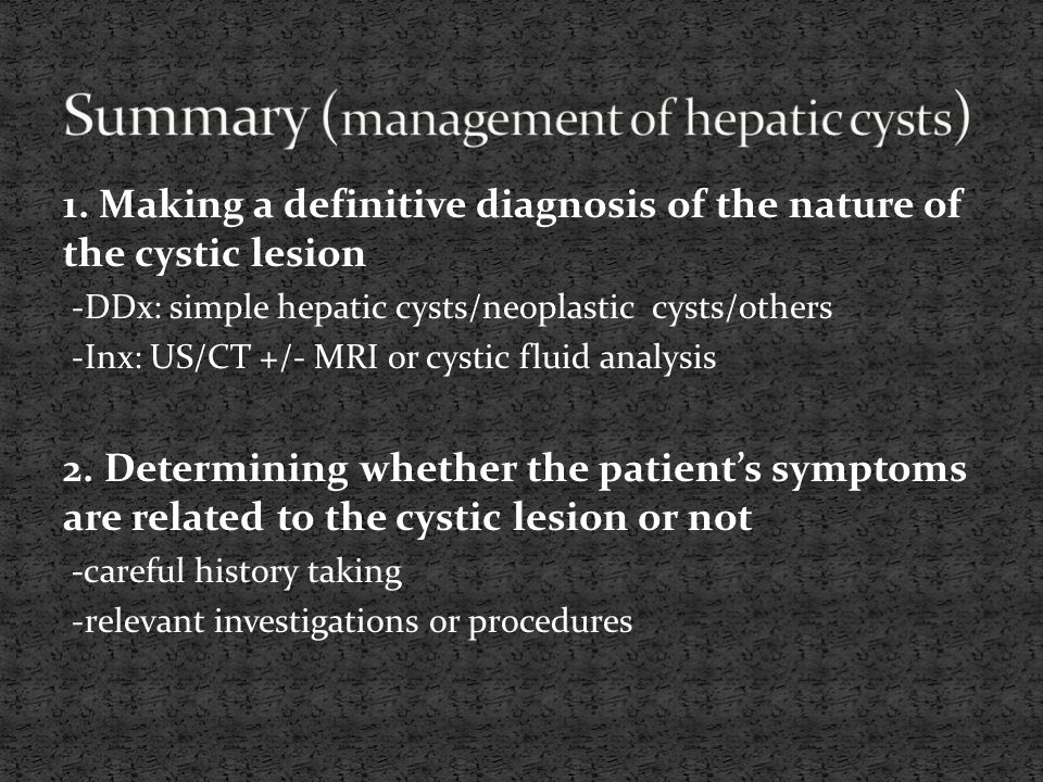 1. Making a definitive diagnosis of the nature of the cystic lesion -DDx: simple hepatic cysts/neoplastic cysts/others -Inx: US/CT +/- MRI or cystic f