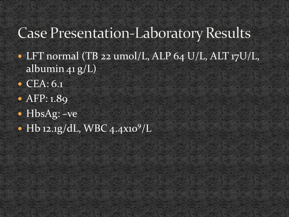 LFT normal (TB 22 umol/L, ALP 64 U/L, ALT 17U/L, albumin 41 g/L) CEA: 6.1 AFP: 1.89 HbsAg: –ve Hb 12.1g/dL, WBC 4.4x10⁹/L