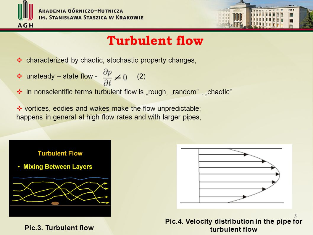 Transitional flow  situation as the flow speed was increased the dye fluctuates and one observes intermittent bursts  mixture of laminar and turbulent flow, with turbulence in the center of the pipe, and laminar flow near the edges; each of these flows behave in different manners in terms of their frictional energy loss while flowing, and have different equations that predict their behavior.