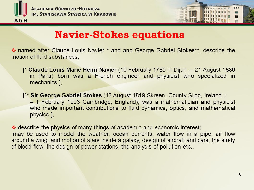 Navier-Stokes equations  used for mathematical characteristic of flow phenomenons in a system with known geometry,  arise from applying: o Newton s second law to fluid motion, o assumption that the fluid stress is the sum of a diffusing viscous term (proportional to the gradient of velocity), o pressure term, general form of the equations of fluid motion (6) (7) u – flow velocity vector, ρ – fluid density, p – pressure, S - deviatoric, stress tensor, g – gravitation acceleration, μ – dynamic viscosity of the fluid, 9