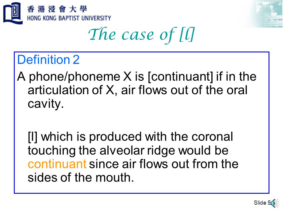Slide 4 The case of [l] Definition 1 A phone/phoneme X is [continuant] if in the articulation of X, air flows out of the center of the oral cavity.
