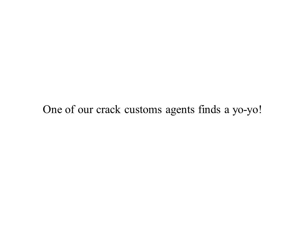 One of our crack customs agents finds a yo-yo!