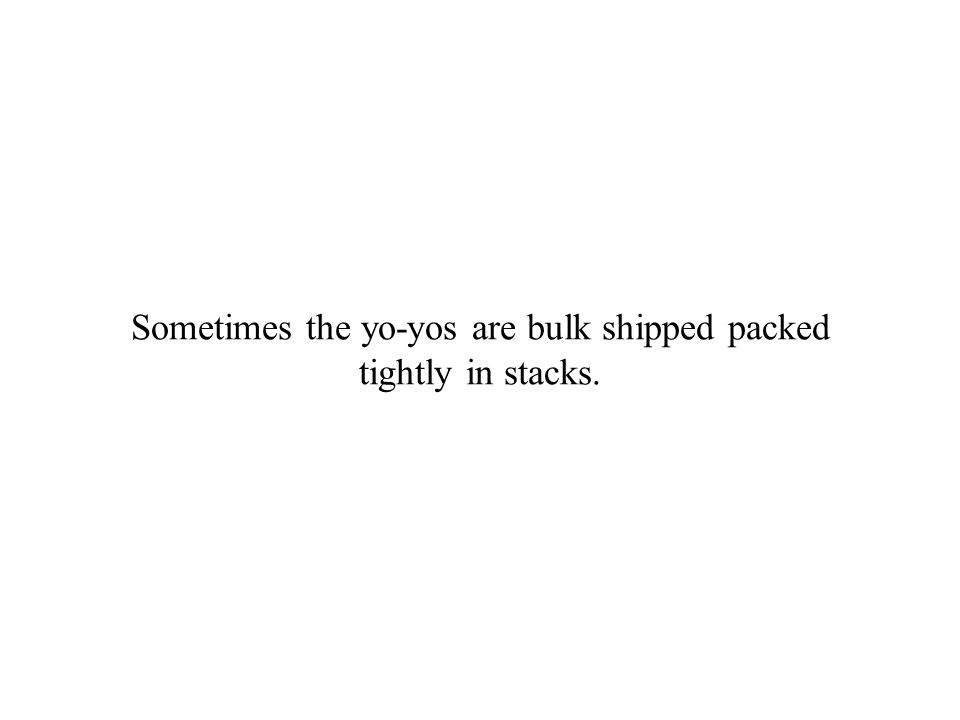 Sometimes the yo-yos are bulk shipped packed tightly in stacks.