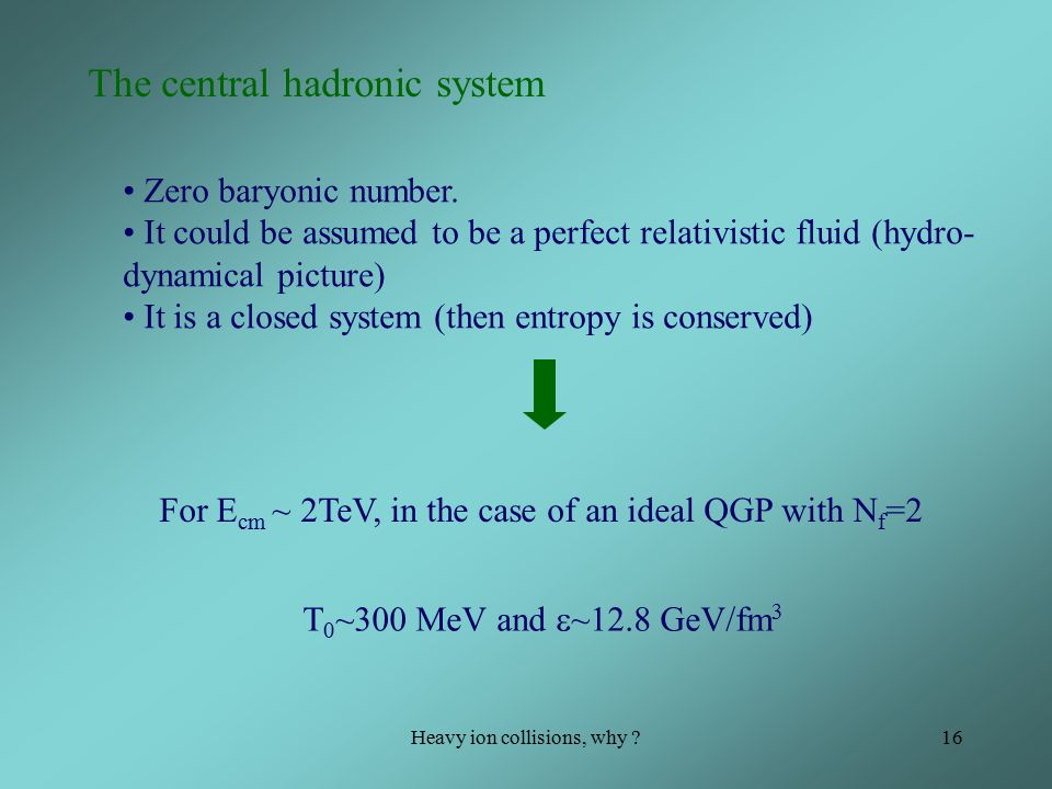 Heavy ion collisions, why 16 The central hadronic system Zero baryonic number.