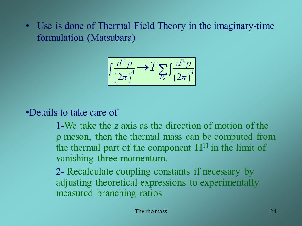 The rho mass24 Use is done of Thermal Field Theory in the imaginary-time formulation (Matsubara) Details to take care of 1-We take the z axis as the direction of motion of the  meson, then the thermal mass can be computed from the thermal part of the component  11 in the limit of vanishing three-momentum.