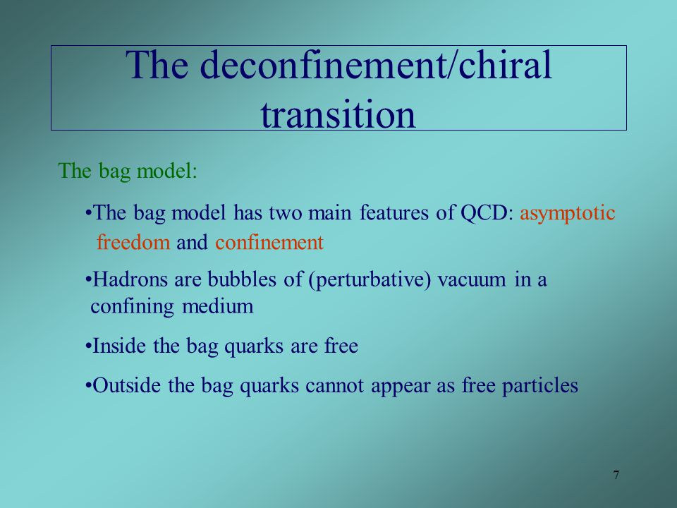 7 The deconfinement/chiral transition The bag model: The bag model has two main features of QCD: asymptotic freedom and confinement Hadrons are bubbles of (perturbative) vacuum in a confining medium Inside the bag quarks are free Outside the bag quarks cannot appear as free particles