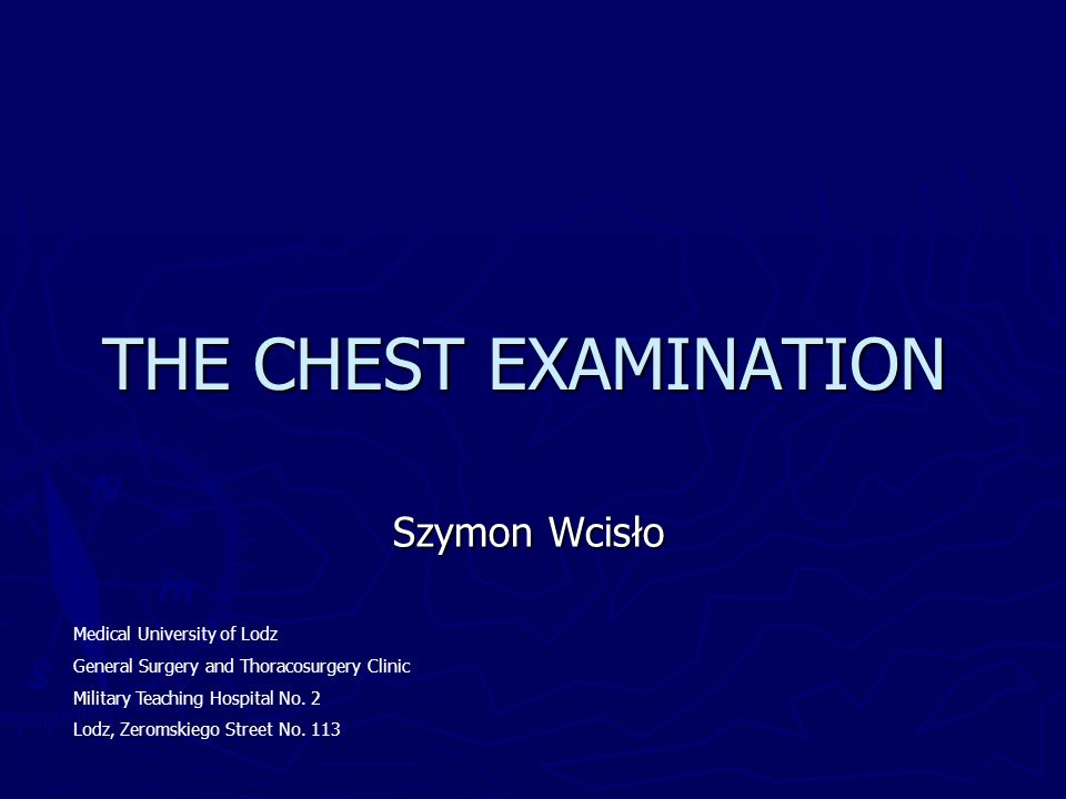 THE CHEST EXAMINATION Szymon Wcisło Medical University of Lodz General Surgery and Thoracosurgery Clinic Military Teaching Hospital No. 2 Lodz, Zeroms
