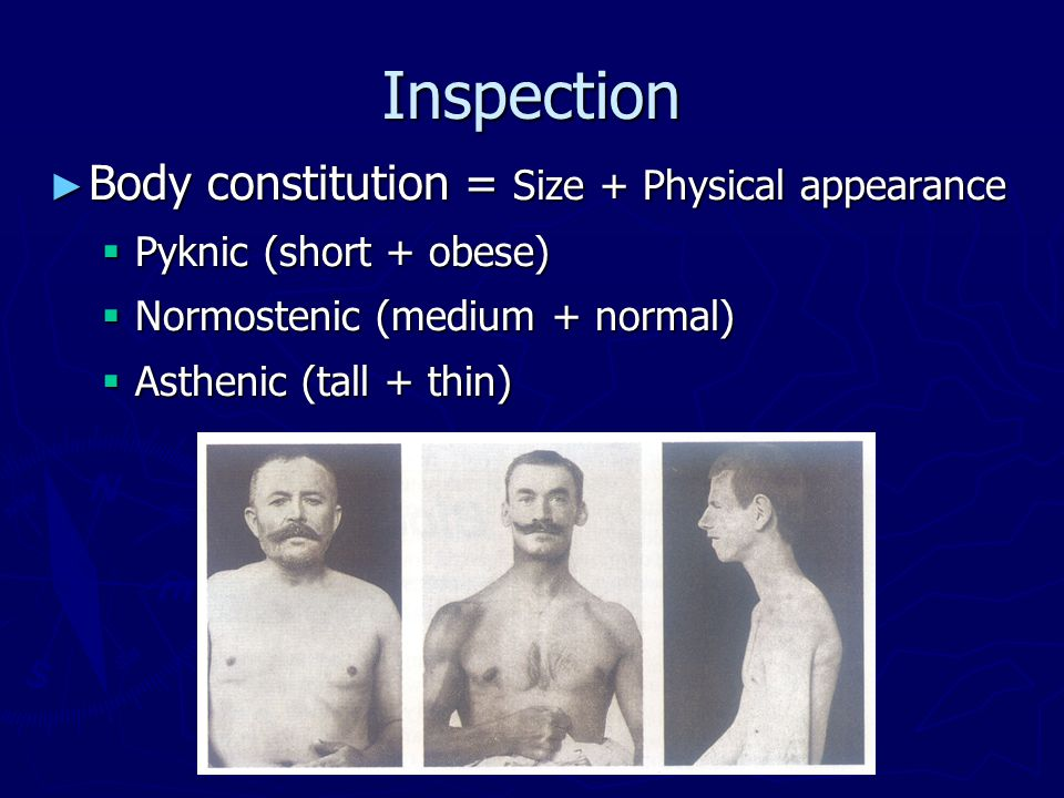 Inspection ► Body constitution = Size + Physical appearance  Pyknic (short + obese)  Normostenic (medium + normal)  Asthenic (tall + thin)