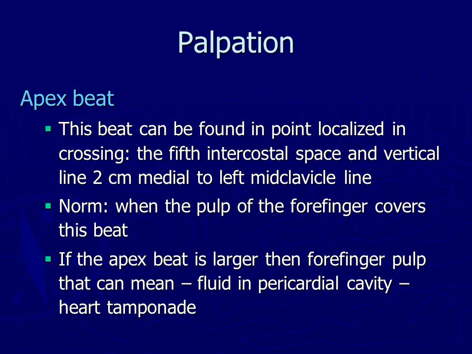 Palpation Apex beat  This beat can be found in point localized in crossing: the fifth intercostal space and vertical line 2 cm medial to left midclavicle line  Norm: when the pulp of the forefinger covers this beat  If the apex beat is larger then forefinger pulp that can mean – fluid in pericardial cavity – heart tamponade