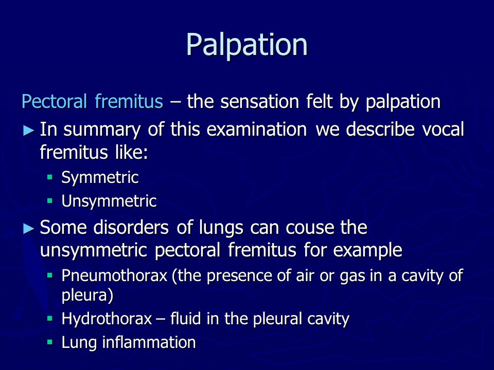Palpation Pectoral fremitus – the sensation felt by palpation ► In summary of this examination we describe vocal fremitus like:  Symmetric  Unsymmetric ► Some disorders of lungs can couse the unsymmetric pectoral fremitus for example  Pneumothorax (the presence of air or gas in a cavity of pleura)  Hydrothorax – fluid in the pleural cavity  Lung inflammation