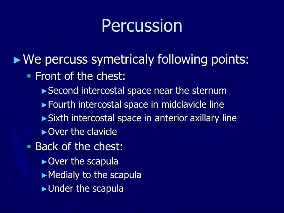 ► We percuss symetricaly following points:  Front of the chest: ► Second intercostal space near the sternum ► Fourth intercostal space in midclavicle line ► Sixth intercostal space in anterior axillary line ► Over the clavicle  Back of the chest: ► Over the scapula ► Medialy to the scapula ► Under the scapula