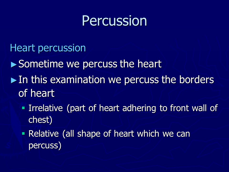 Percussion Heart percussion ► Sometime we percuss the heart ► In this examination we percuss the borders of heart  Irrelative (part of heart adhering to front wall of chest)  Relative (all shape of heart which we can percuss)