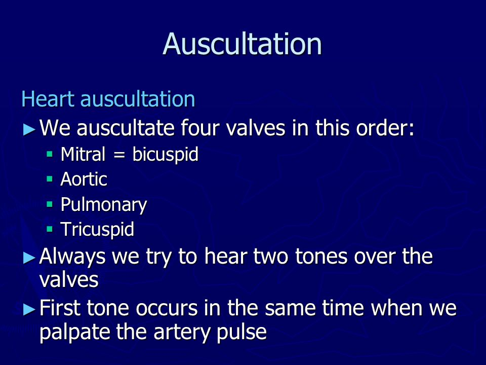 Auscultation Heart auscultation ► We auscultate four valves in this order:  Mitral = bicuspid  Aortic  Pulmonary  Tricuspid ► Always we try to hear two tones over the valves ► First tone occurs in the same time when we palpate the artery pulse
