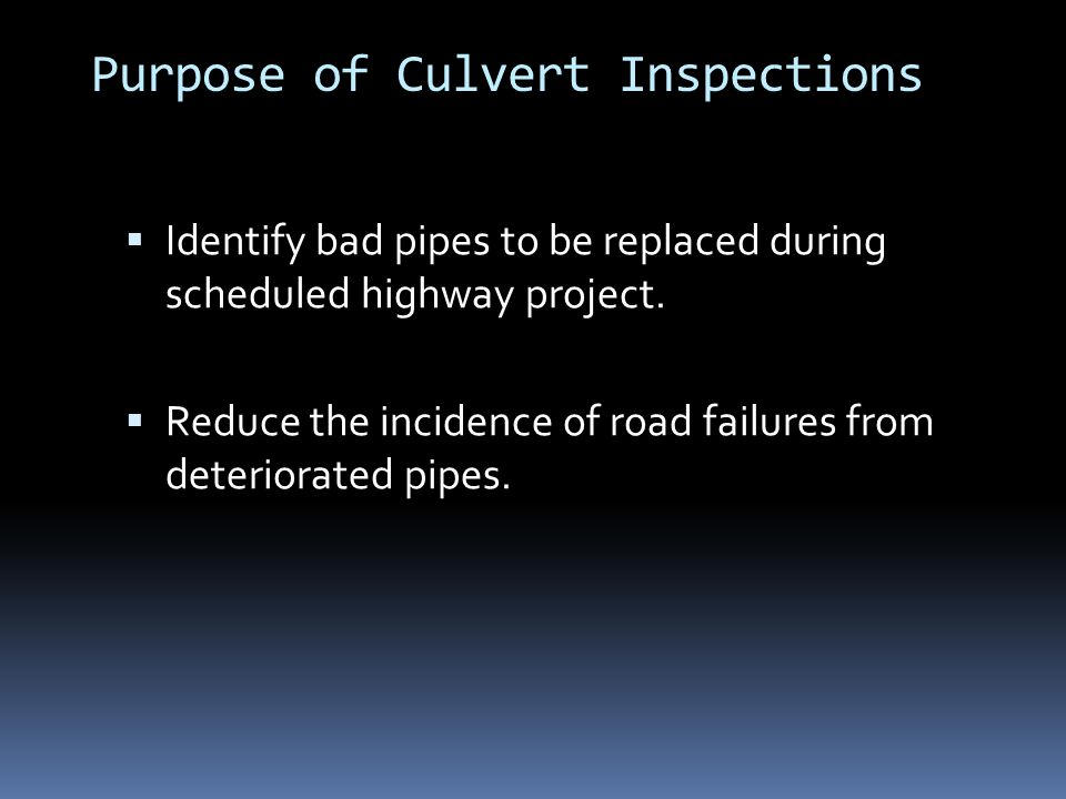 Purpose of Culvert Inspections  Identify bad pipes to be replaced during scheduled highway project.