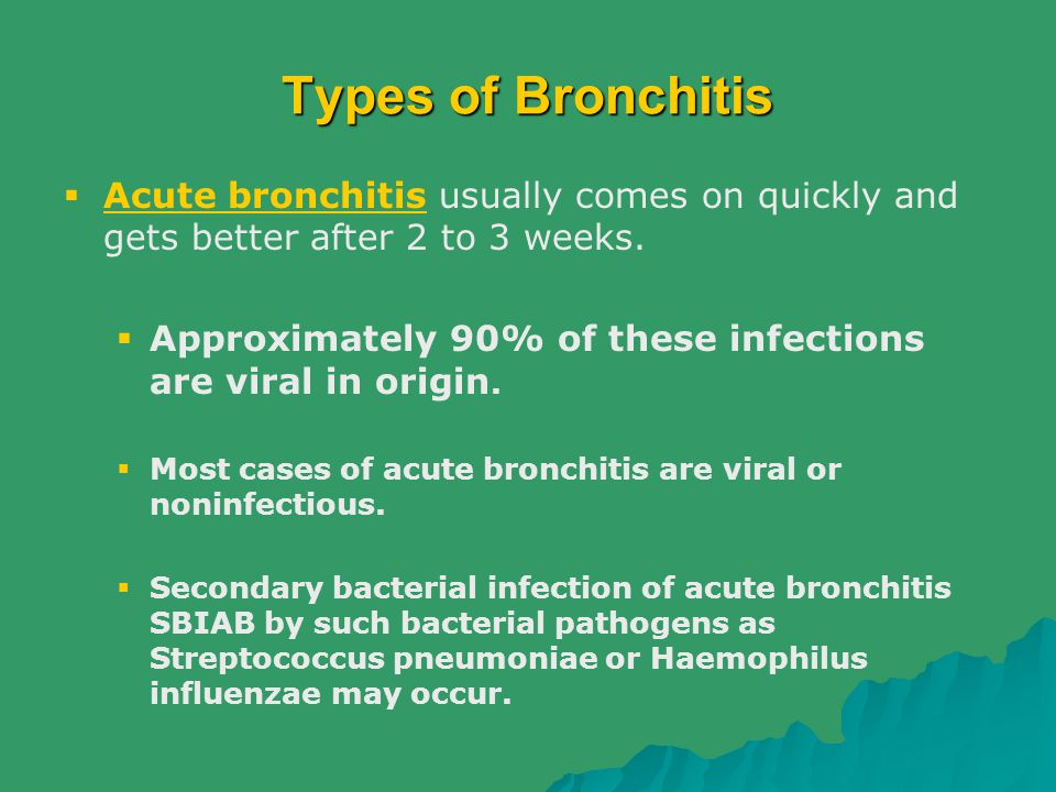 Types of Bronchitis  Acute bronchitis usually comes on quickly and gets better after 2 to 3 weeks.  Approximately 90% of these infections are viral